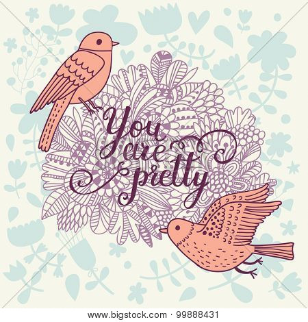 You are pretty. Beautiful greeting card with lovely flowers and cartoon birds in vector