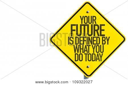 Your Future is Defined By What You Do Today sign isolated on white background