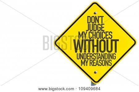 Don't Judge My Choices Without Understanding My Reasons sign isolated on white background
