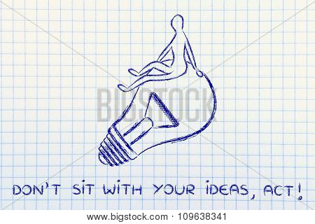 Person Sitting On A Lightbulb, With Text Don't Sit With Your Ideas, Act