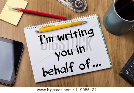 I'm Writing You In Behalf Of…  - Note Pad With Text