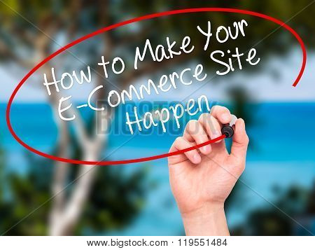 Man Hand Writing How To Make Your E-commerce Site Happen With Black Marker On Visual Screen.