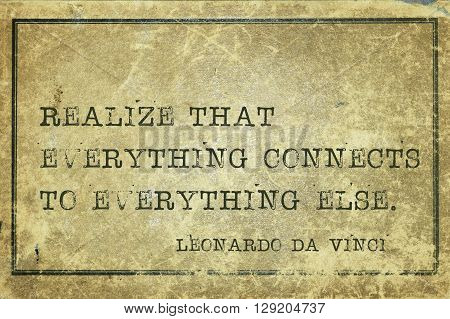 Realize that everything connects - ancient Italian artist Leonardo da Vinci quote printed on grunge vintage cardboard