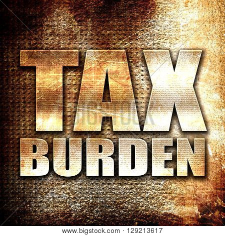 tax burden, rust writing on a grunge background