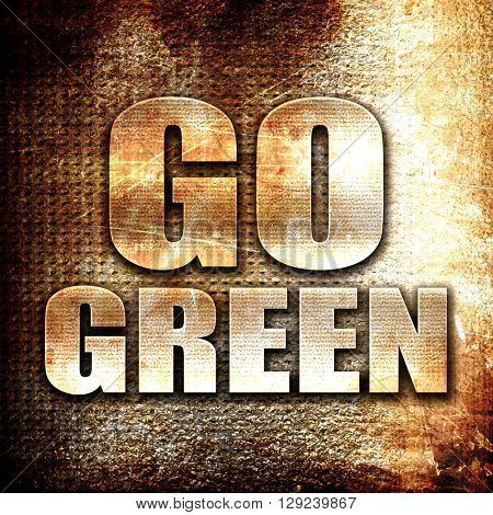 go green, rust writing on a grunge background