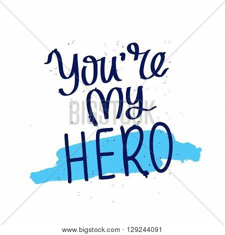You are my hero. Fashionable calligraphy. Motivating quote. Vector illustration on white background with a smear of ink blue. Excellent gift card Father's Day.