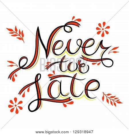 Never too late. The poster with a motivational phrase. Hand lettering phrase. Isolated on white. Inspirational typography quotes.