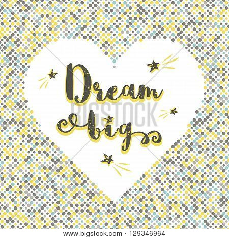 Dream Big - vector hand lettering quote. Typography poster, the text in the original frame isolated in a heart shape made of colorful dots