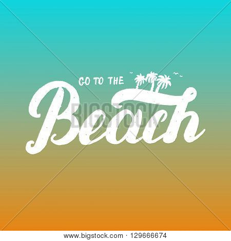 Go to the beach hand lettering. Invitation flyer for beach party, flyer, card, poster. Vector illustration.