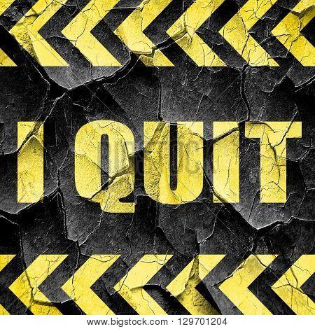 i quit, black and yellow rough hazard stripes