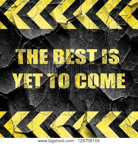 the best is yet to come, black and yellow rough hazard stripes
