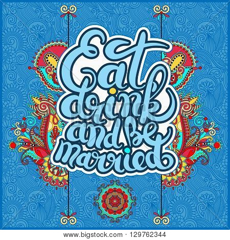 handwritten lettering inscription Eat drink and be married concept inspirational phrase for invitation and greeting card, prints and posters on floral ethnic background, vector illustration