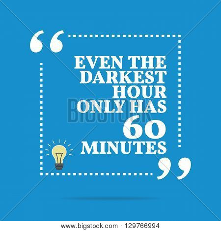 Inspirational Motivational Quote. Even The Darkest Hour Only Has 60 Minutes.