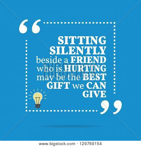 Inspirational Motivational Quote. Sitting Silently Beside A Friend Who Is Hurting May Be The Best Gi