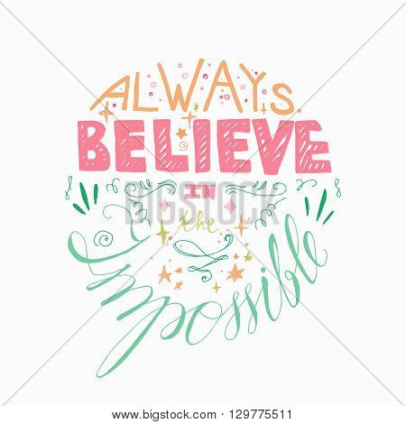 Lettering motivation poster. Quote about dream and believe for fabric print decor greeting card. Always believe in the impossible. Vector