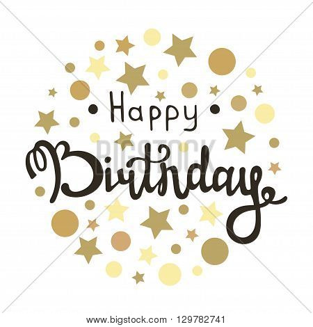 Happy birthday inscription. Vector greeting card with happy birthday calligraphy and gold dots and stars. Hand lettering design for happy birthday. Birthday handmade calligraphy. Vector illustration
