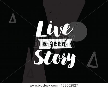 Live a good story. Positive inspirational quote on abstract geometric background. Hand drawn ink, motivational text. Hipster trendy style typography. Lettering poster, banner, greeting card.