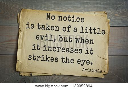 Ancient greek philosopher Aristotle quote.  No notice is taken of a little evil, but when it increases it strikes the eye.