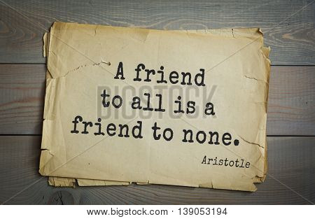 Ancient greek philosopher Aristotle quote.  A friend to all is a friend to none.