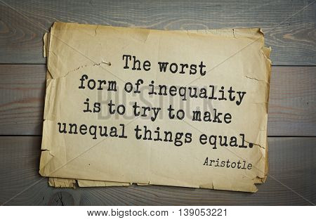 Ancient greek philosopher Aristotle quote.  The worst form of inequality is to try to make unequal things equal.