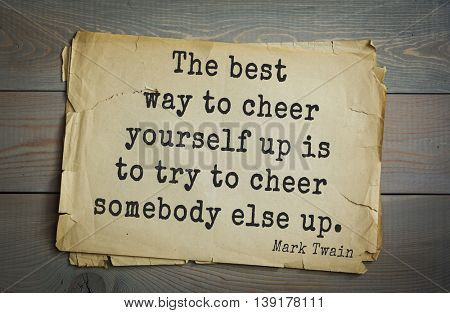 American writer Mark Twain (1835-1910) quote. The best way to cheer yourself up is to try to cheer somebody else up.
