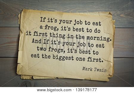 Mark Twain (1835-1910) quote. If it's your job to eat a frog, it's best to do it first thing in the morning. And If it's your job to eat two frogs, it's best to eat the biggest one first.