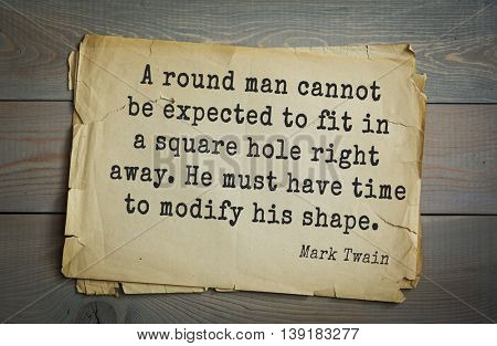 American writer Mark Twain (1835-1910) quote.  A round man cannot be expected to fit in a square hole right away. He must have time to modify his shape.