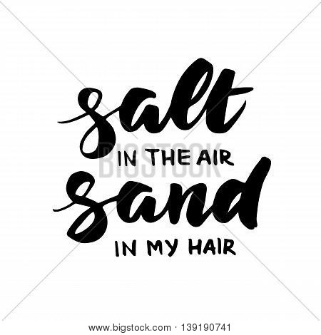 Salt in the air, sand in my hair - summer card with hand drawn brush lettering. Summer background with calligraphic design elements, vector illustration. Beach holidays summer poster.