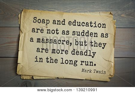 American writer Mark Twain (1835-1910) quote.  Soap and education are not as sudden as a massacre, but they are more deadly in the long run.