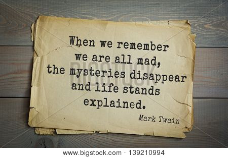 American writer Mark Twain (1835-1910) quote.  When we remember we are all mad, the mysteries disappear and life stands explained.