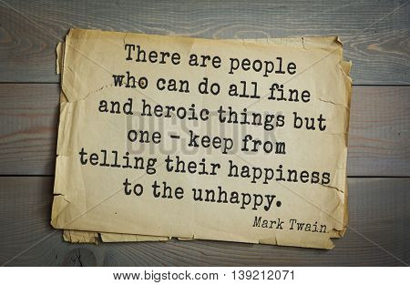 American writer Mark Twain (1835-1910) quote.  There are people who can do all fine and heroic things but one - keep from telling their happiness to the unhappy.