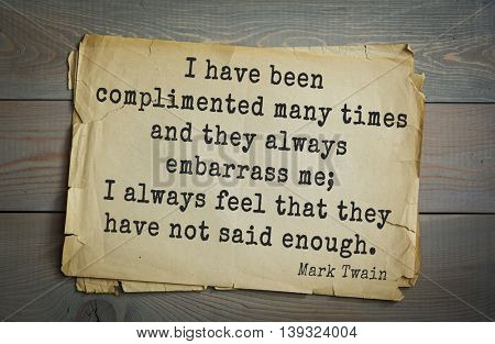 American writer Mark Twain (1835-1910) quote.  I have been complimented many times and they always embarrass me; I always feel that they have not said enough.