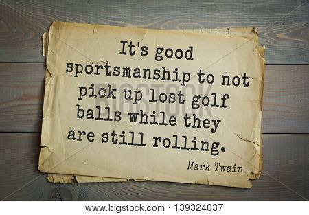 American writer Mark Twain (1835-1910) quote.  It's good sportsmanship to not pick up lost golf balls while they are still rolling.
