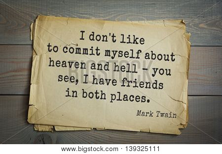 American writer Mark Twain (1835-1910) quote.  I don't like to commit myself about heaven and hell - you see, I have friends in both places.