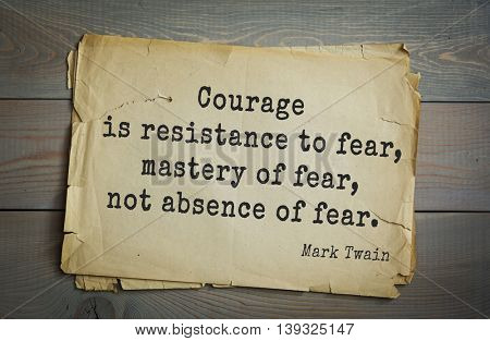 American writer Mark Twain (1835-1910) quote.  Courage is resistance to fear, mastery of fear, not absence of fear.