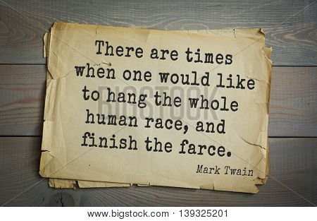 American writer Mark Twain (1835-1910) quote. There are times when one would like to hang the whole human race, and finish the farce.