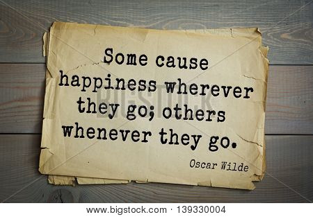 English philosopher, writer, poet Oscar Wilde (1854-1900) quote. Some cause happiness wherever they go; others whenever they go.