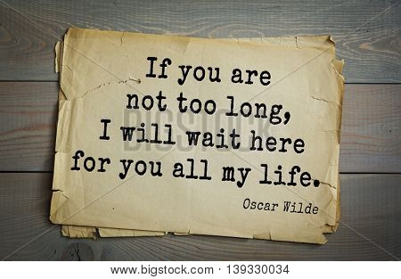 English philosopher, writer, poet Oscar Wilde (1854-1900) quote. If you are not too long, I will wait here for you all my life.