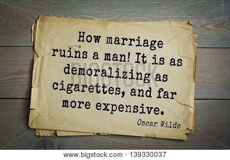 English philosopher, writer, poet Oscar Wilde (1854-1900) quote. How marriage ruins a man! It is as demoralizing as cigarettes, and far more expensive.
