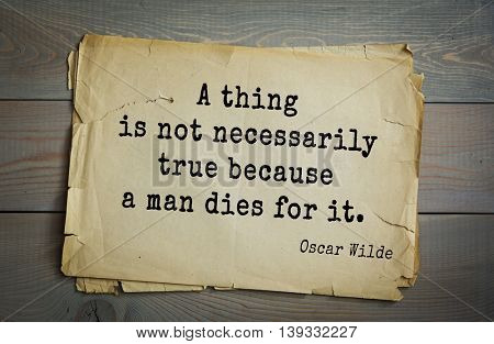 English philosopher, writer, poet Oscar Wilde (1854-1900) quote.  A thing is not necessarily true because a man dies for it.