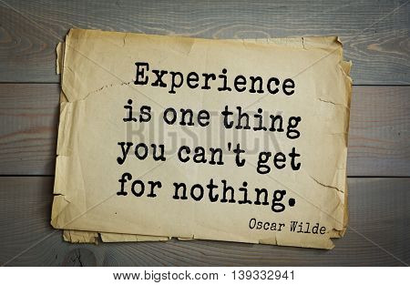 English philosopher, writer, poet Oscar Wilde (1854-1900) quote. Experience is one thing you can't get for nothing.