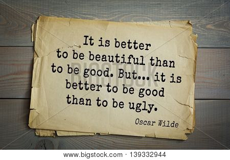 English philosopher, writer, poet Oscar Wilde (1854-1900) quote. It is better to be beautiful than to be good. But... it is better to be good than to be ugly.