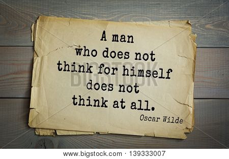 English philosopher, writer, poet Oscar Wilde (1854-1900) quote. A man who does not think for himself does not think at all.