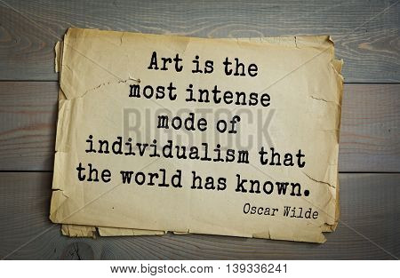 English philosopher, writer, poet Oscar Wilde (1854-1900) quote.  Art is the most intense mode of individualism that the world has known.