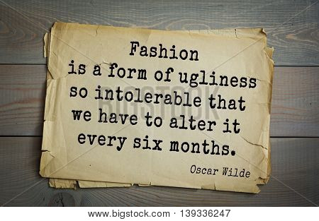English philosopher, writer, poet Oscar Wilde (1854-1900) quote.  Fashion is a form of ugliness so intolerable that we have to alter it every six months.