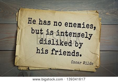 English philosopher, writer, poet Oscar Wilde (1854-1900) quote.  He has no enemies, but is intensely disliked by his friends.