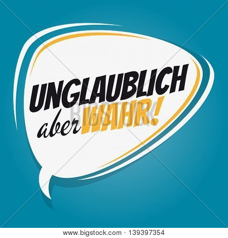 german retro speech bubble which means unbelievable but true