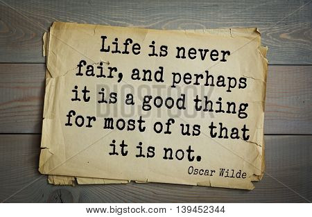English philosopher, writer, poet Oscar Wilde (1854-1900) quote. Life is never fair, and perhaps it is a good thing for most of us that it is not.