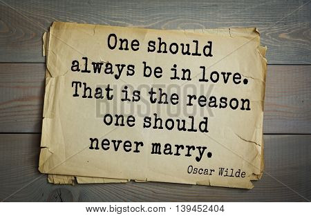English philosopher, writer, poet Oscar Wilde (1854-1900) quote. One should always be in love. That is the reason one should never marry.