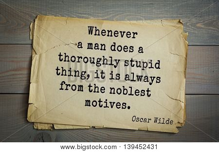 English philosopher, writer, poet Oscar Wilde (1854-1900) quote. Whenever a man does a thoroughly stupid thing, it is always from the noblest motives.